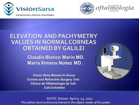 ELEVATION AND PACHYMETRY VALUES IN NORMAL CORNEAS OBTAINED BY GALILEI ASCRS Boston April 9 -14 2010 Vision Sana Research Group Vision Sana Research Group.