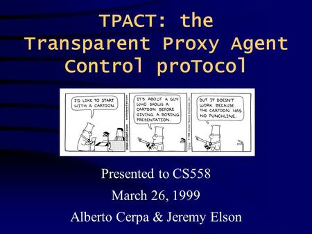 TPACT: the Transparent Proxy Agent Control proTocol Presented to CS558 March 26, 1999 Alberto Cerpa & Jeremy Elson.