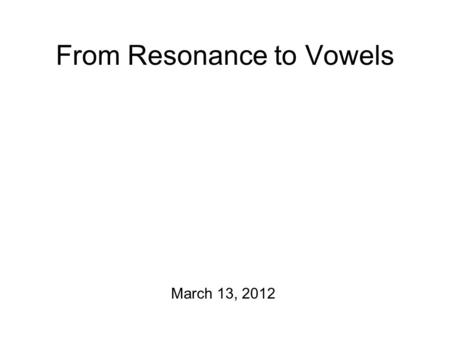 "From Resonance to Vowels March 13, 2012 Fun Stuff (= tracheotomy) Peter Ladefoged: ""To record the pressure of the air associated with stressed as opposed."