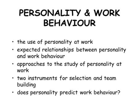 PERSONALITY & WORK BEHAVIOUR the use of personality at work expected relationships between personality and work behaviour approaches to the study of personality.