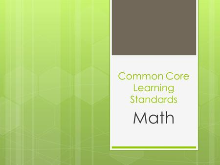 "Common Core Learning Standards Math. What is ""Common Core""?  Common Core refers to a new curriculum that will implemented in grades PK – 12 (starting."