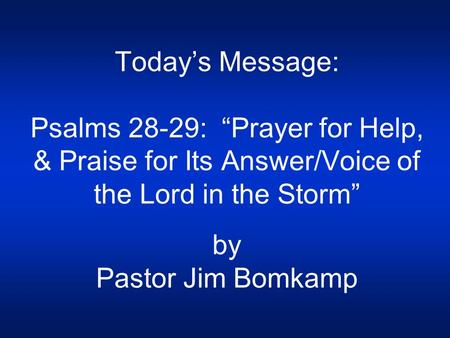 "Today's Message: Psalms 28-29: ""Prayer for Help, & Praise for Its Answer/Voice of the Lord in the Storm"" by Pastor Jim Bomkamp."