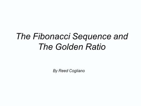 The <strong>Fibonacci</strong> Sequence and The Golden Ratio By Reed Cogliano.