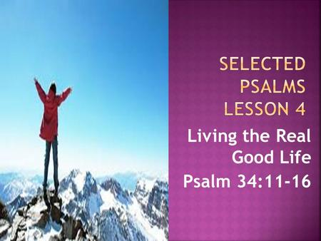 Living the Real Good Life Psalm 34:11-16.  What does it mean to fear God?  It means we respect him – we show reverence (Psalm 111:9).  It means we.