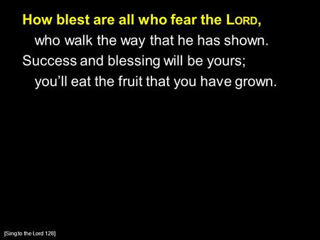 How blest are all who fear the L ORD, who walk the way that he has shown. Success and blessing will be yours; you'll eat the fruit that you have grown.
