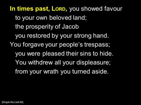 In times past, L ORD, you showed favour to your own beloved land; the prosperity of Jacob you restored by your strong hand. You forgave your people's trespass;