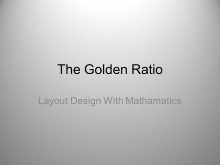 The Golden Ratio Layout Design With Mathamatics. The Golden Ratio or… The Golden Section is a great starting point to creating aesthetically pleasing.
