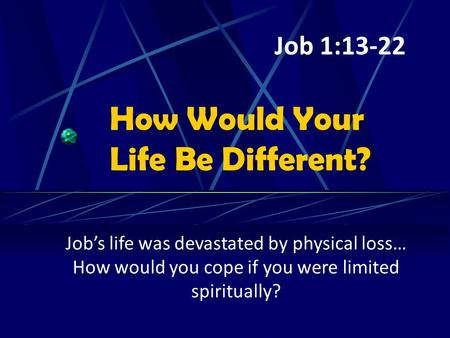 How Would Your Life Be Different? Job's life was devastated by physical loss… How would you cope if you were limited spiritually? Job 1:13-22.