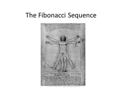 The Fibonacci Sequence. Leonardo Fibonacci (1170 – 1250) First from the West, but lots of evidence from before his time.