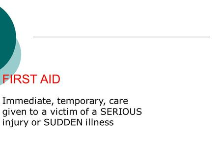 FIRST AID Immediate, temporary, care given to a victim of a SERIOUS injury or SUDDEN illness.