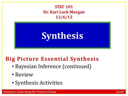 Statistics: Unlocking the Power of Data Lock 5 STAT 101 Dr. Kari Lock Morgan 12/6/12 Synthesis Big Picture Essential Synthesis Bayesian Inference (continued)