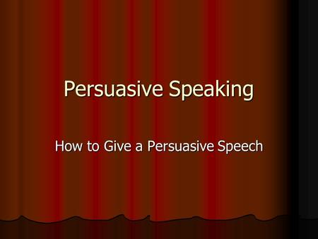 Persuasive Speaking How to Give a Persuasive Speech.