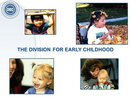 THE DIVISION FOR EARLY CHILDHOOD. DEC is a division of The Council For Exceptional Children (CEC) DEC supports those who work with or on behalf of children.