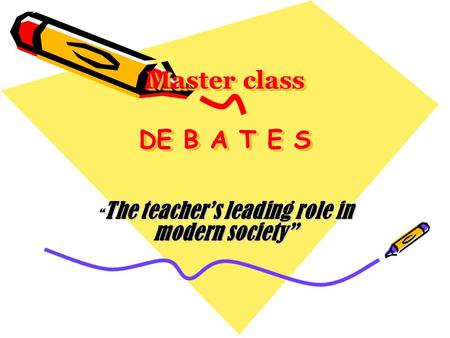 "Master class DE B A T E S Master class DE B A T E S "" The teacher's leading role in modern society"""
