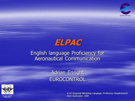 European and North Atlantic Office ICAO Regional Workshop Language Proficiency Requirements Paris September 2006 ELPAC English language Proficiency for.