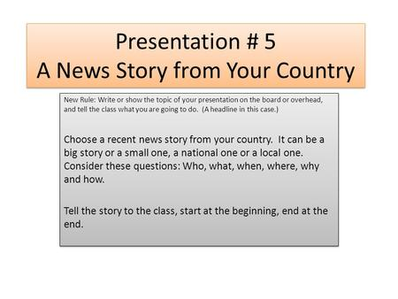 Presentation # 5 A News Story from Your Country New Rule: Write or show the topic of your presentation on the board or overhead, and tell the class what.