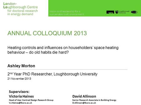 ANNUAL COLLOQUIUM 2013 Heating controls and influences on householders' space heating behaviour – do old habits die hard? Ashley Morton 2 nd Year PhD Researcher,