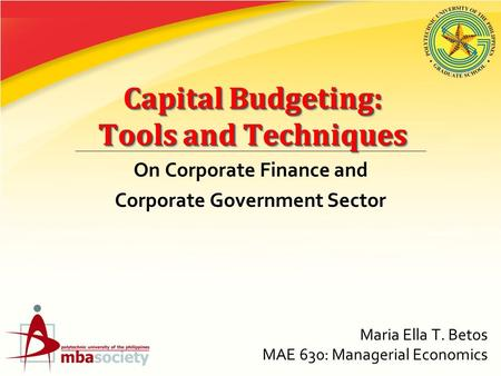 Capital Budgeting: Tools and Techniques On Corporate Finance and Corporate Government Sector Maria Ella T. Betos MAE 630: Managerial Economics.