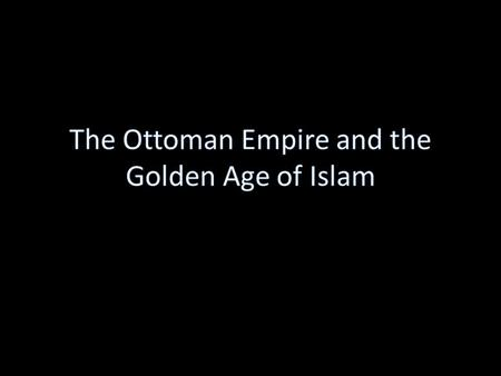 The Ottomans They were originally a nomadic people from central Asia They were Muslims.