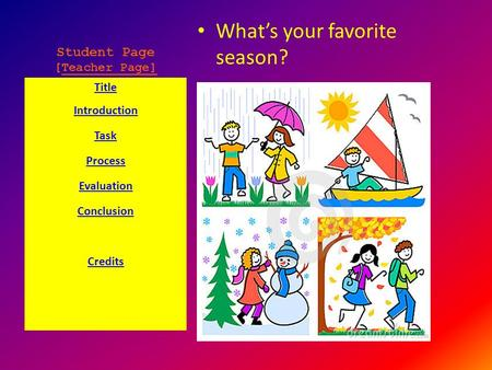 Student Page [Teacher Page] What's your favorite season? Title Introduction Task Process Evaluation Conclusion Credits.