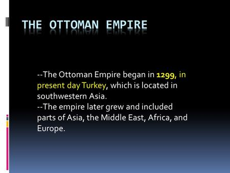 THE OTTOMAN EMPIRE --The Ottoman Empire began in 1299, in present day Turkey, which is located in southwestern Asia. --The empire later grew and included.