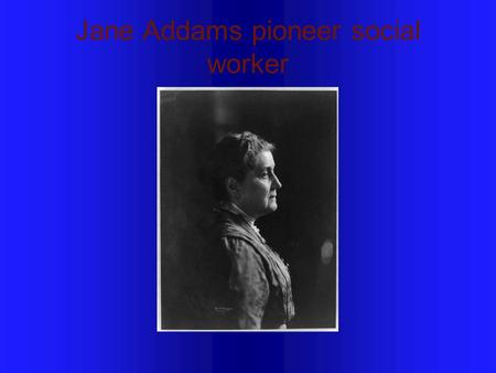 Jane Addams pioneer social worker. Where was she was educated? She was educated in the United States and Europe, graduating from the Rockford Female Seminary.