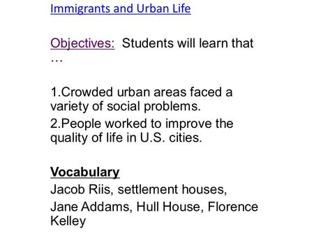 Immigrants and Urban Life Objectives: Students will learn that … 1.Crowded urban areas faced a variety of social problems. 2.People worked to improve the.