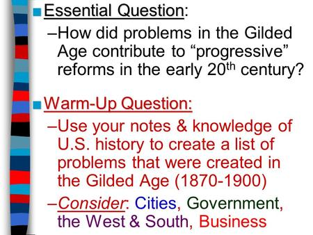 "■Essential Question ■Essential Question: –How did problems in the Gilded Age contribute to ""progressive"" reforms in the early 20 th century? ■Warm-Up Question:"