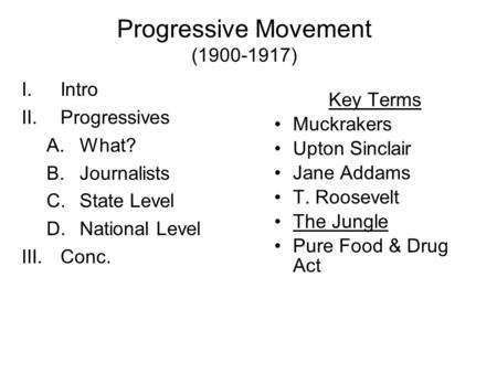 Progressive Movement (1900-1917) I.Intro II.Progressives A.What? B.Journalists C.State Level D.National Level III.Conc. Key Terms Muckrakers Upton Sinclair.