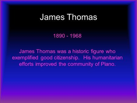 James Thomas 1890 - 1968 James Thomas was a historic figure who exemplified good citizenship. His humanitarian efforts improved the community of Plano.