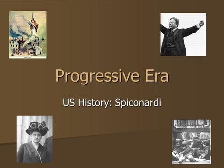 Progressive Era US History: Spiconardi. The Progressives: Beliefs & Goals Abuses of power by government and business can be ended Abuses of power by government.