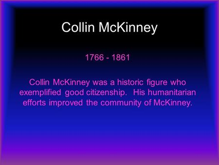 Collin McKinney 1766 - 1861 Collin McKinney was a historic figure who exemplified good citizenship. His humanitarian efforts improved the community of.