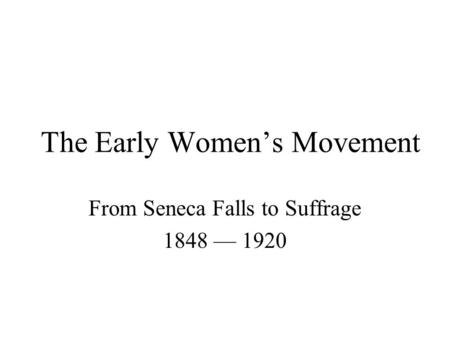 The Early Women's Movement From Seneca Falls to Suffrage 1848 — 1920.