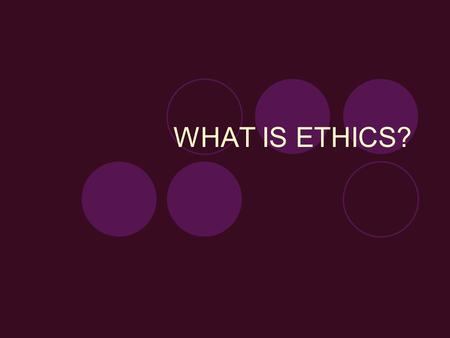 WHAT IS ETHICS?. Objectives: 1. To define ethics. 2. To encourage students to consider how they come to moral decisions. 3. To introduce three ethical.