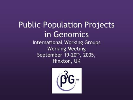 Public Population Projects in Genomics International Working Groups Working Meeting September 19-20 th, 2005, Hinxton, UK.