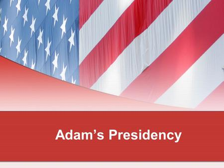 Adam's Presidency. The Election of 1796 The Federalists chose Vice President John Adams as their candidate for president and Charles Pinckney for vice.