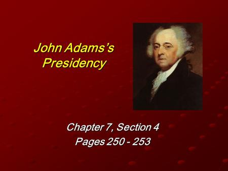 John Adams's Presidency Chapter 7, Section 4 Pages 250 - 253.