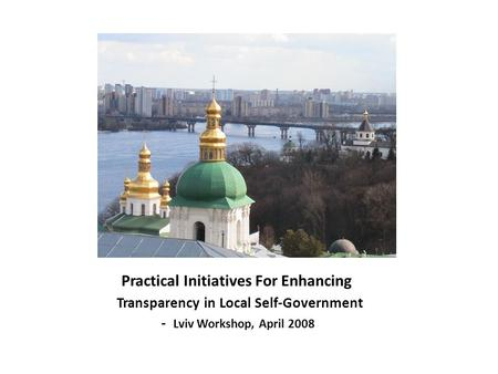 Practical Initiatives For Enhancing Transparency in Local Self-Government - Lviv Workshop, April 2008.