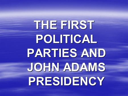 THE FIRST POLITICAL PARTIES AND JOHN ADAMS PRESIDENCY.