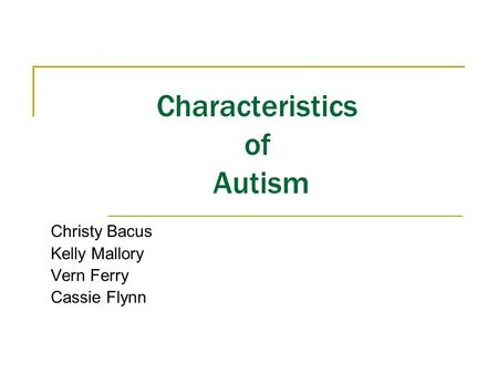 Characteristics of Autism Christy Bacus Kelly Mallory Vern Ferry Cassie Flynn.