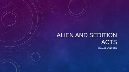 ALIEN AND SEDITION ACTS BY: ALEC VANHORN. MY RESEARCH QUESTIONS: What were the alien and sedition acts?