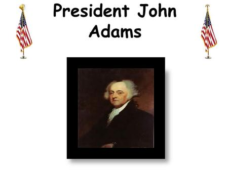 President John Adams. John Adams was born in the village of Braintree(Quincy), Massachusetts in 1735. He was the son of militia lieutenant, John Adams.