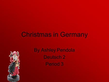 Christmas in Germany By Ashley Pendola Deutsch 2 Period 3.