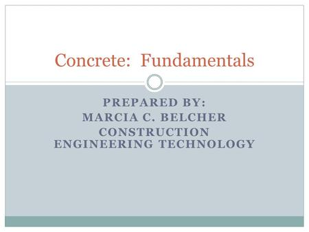 PREPARED BY: MARCIA C. BELCHER CONSTRUCTION ENGINEERING TECHNOLOGY Concrete: Fundamentals.