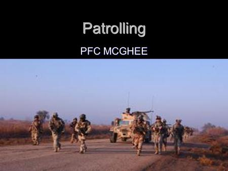 Patrolling PFC MCGHEE. OVERVIEW PATROL DEFINITION PATROL DEFINITION TYPES OF PATROL TYPES OF PATROL PRINCIPLES OF COMBAT PATROLS PRINCIPLES OF COMBAT.