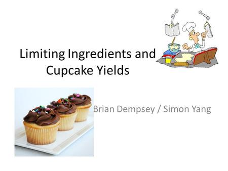 Limiting Ingredients and Cupcake Yields Brian Dempsey / Simon Yang.