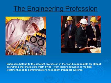 The Engineering Profession Engineers belong to the greatest profession in the world, responsible for almost everything that makes life worth living - from.