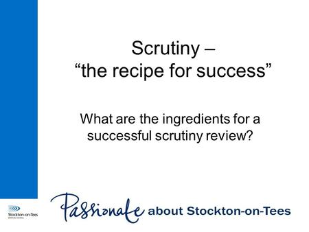 "Scrutiny – ""the recipe for success"" What are the ingredients for a successful scrutiny review?"
