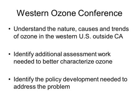 Western Ozone Conference Understand the nature, causes and trends of ozone in the western U.S. outside CA Identify additional assessment work needed to.