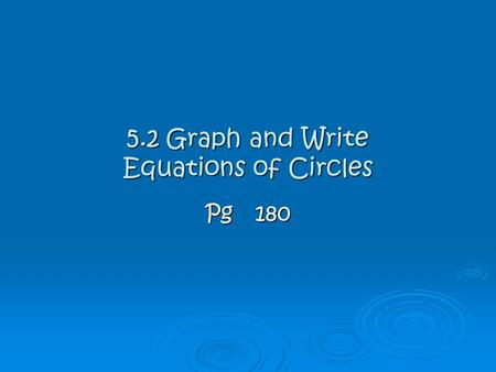 5.2 Graph and Write Equations of Circles Pg180.  A circle is an infinite set of points in a plane that are equal distance away from a given fixed point.